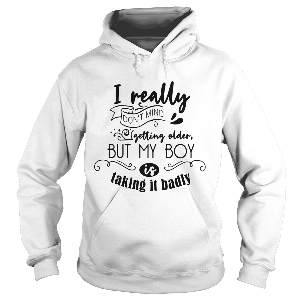 I really dont mind getting older but my boy is taking it badly  Hoodie