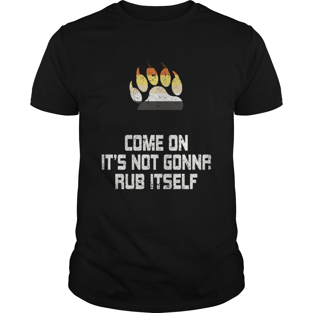 Its Not Gonna Rub Itself  Unisex