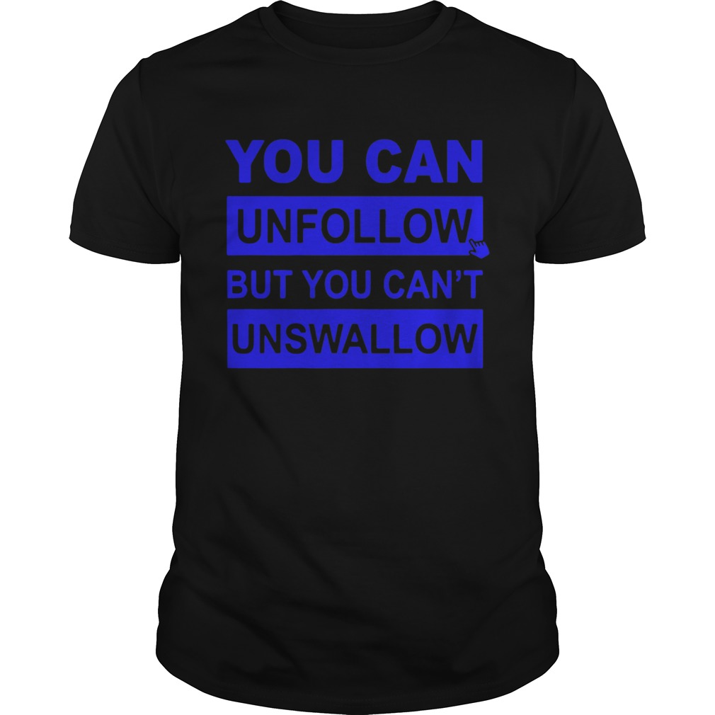 You can unfollow but you cant unswallow  Unisex