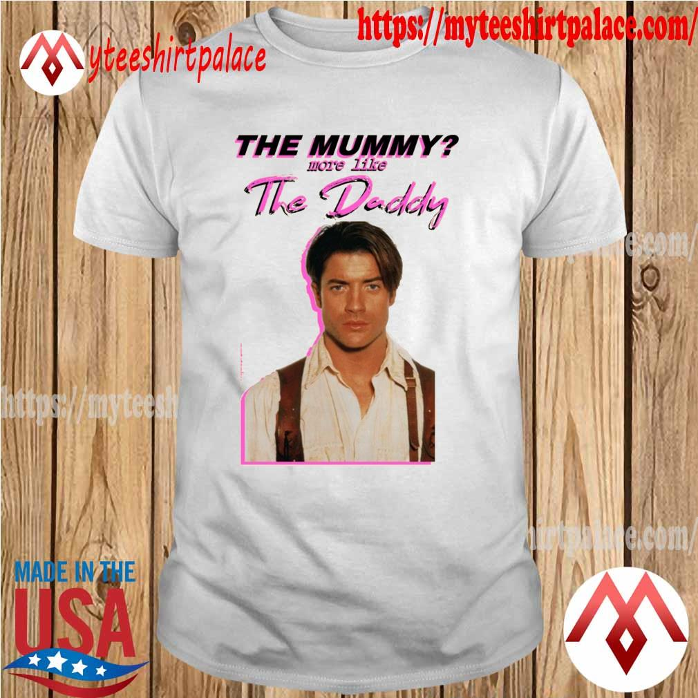 Official Brendan Fraser The Mummy More Like the Daddy shirt