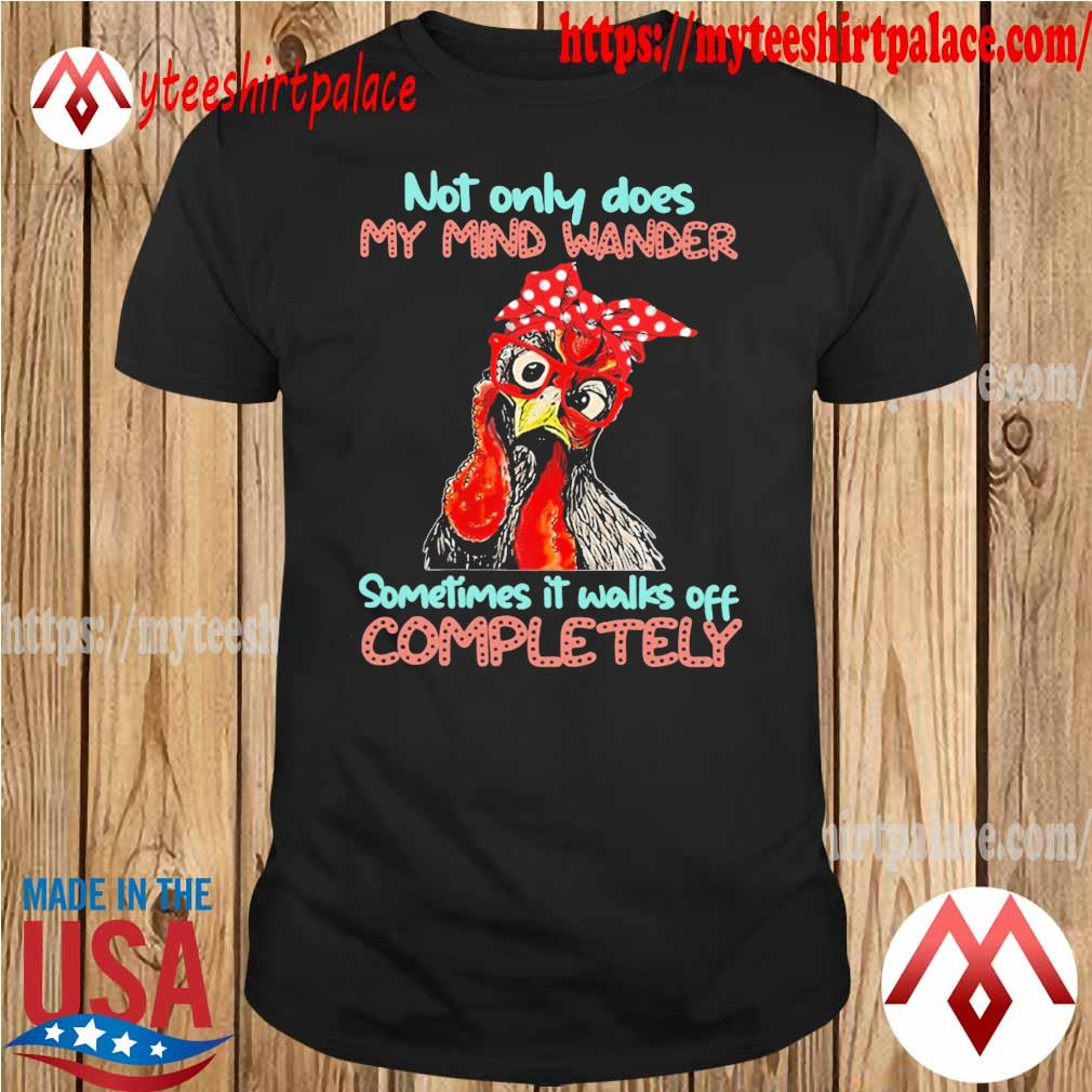 Official Chicken Not only does My mind wander sometimes it walks off Completely shirt
