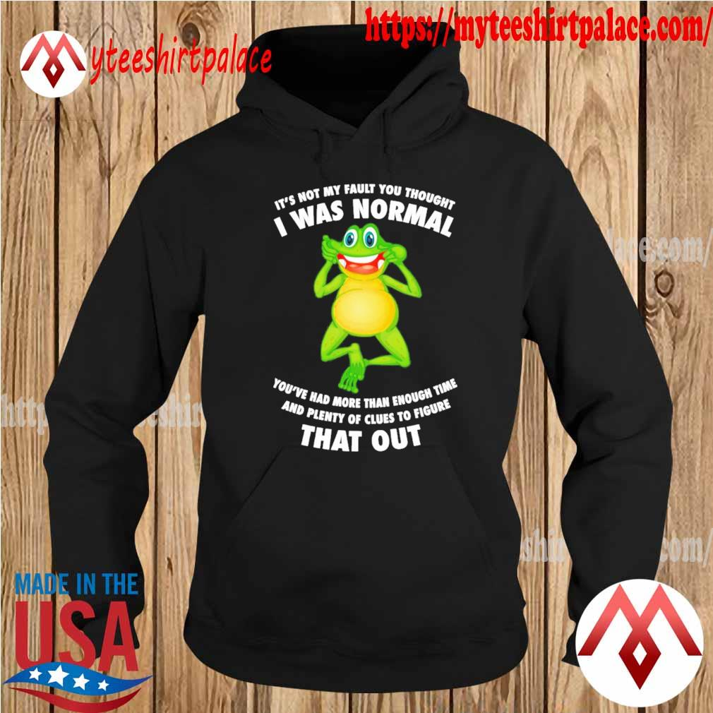 Official Frog It's not my fault You thought I was normal you're had more than enough time s hoodie