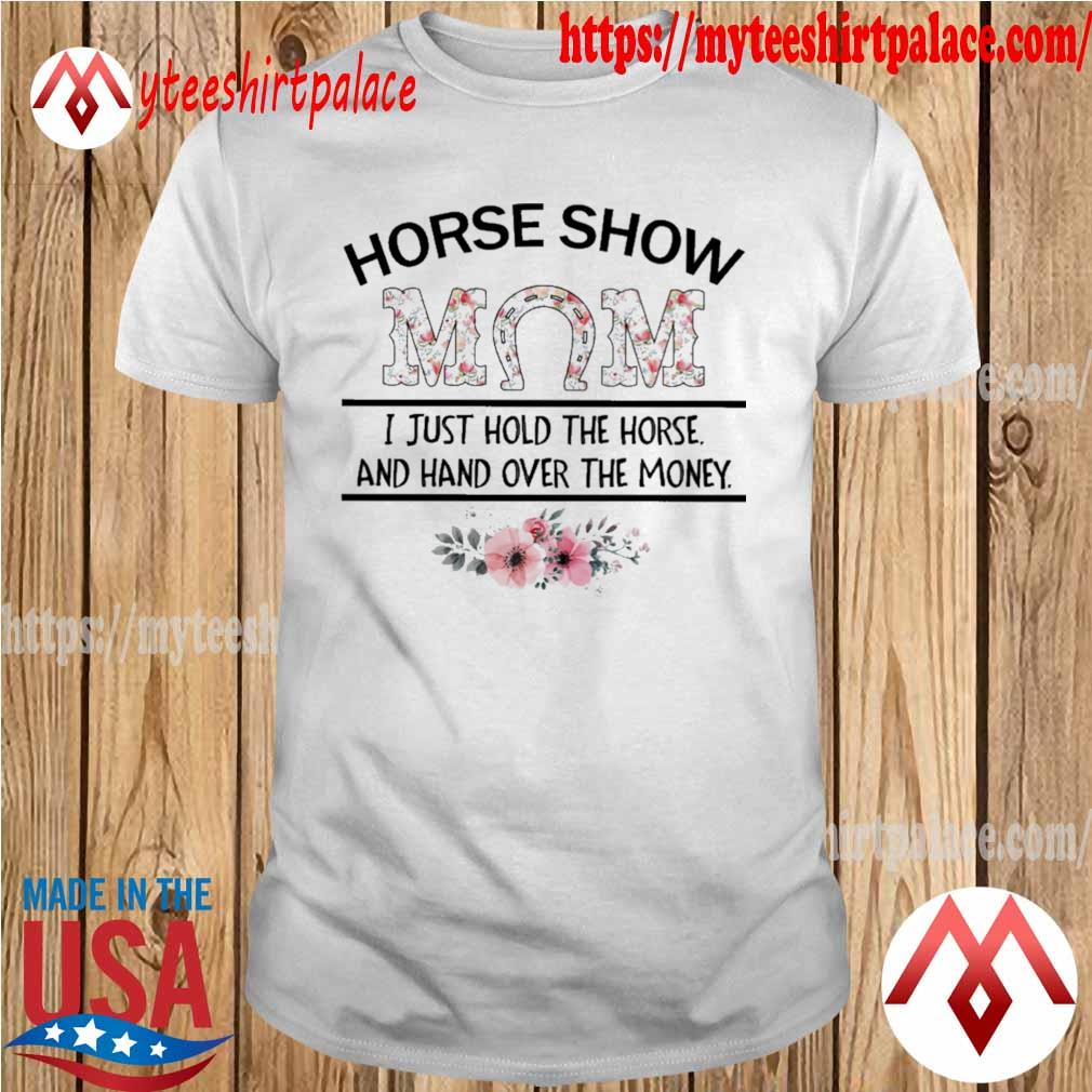 Official Horse Show Mom I just hold the Horse and hand over the Money floral shirt