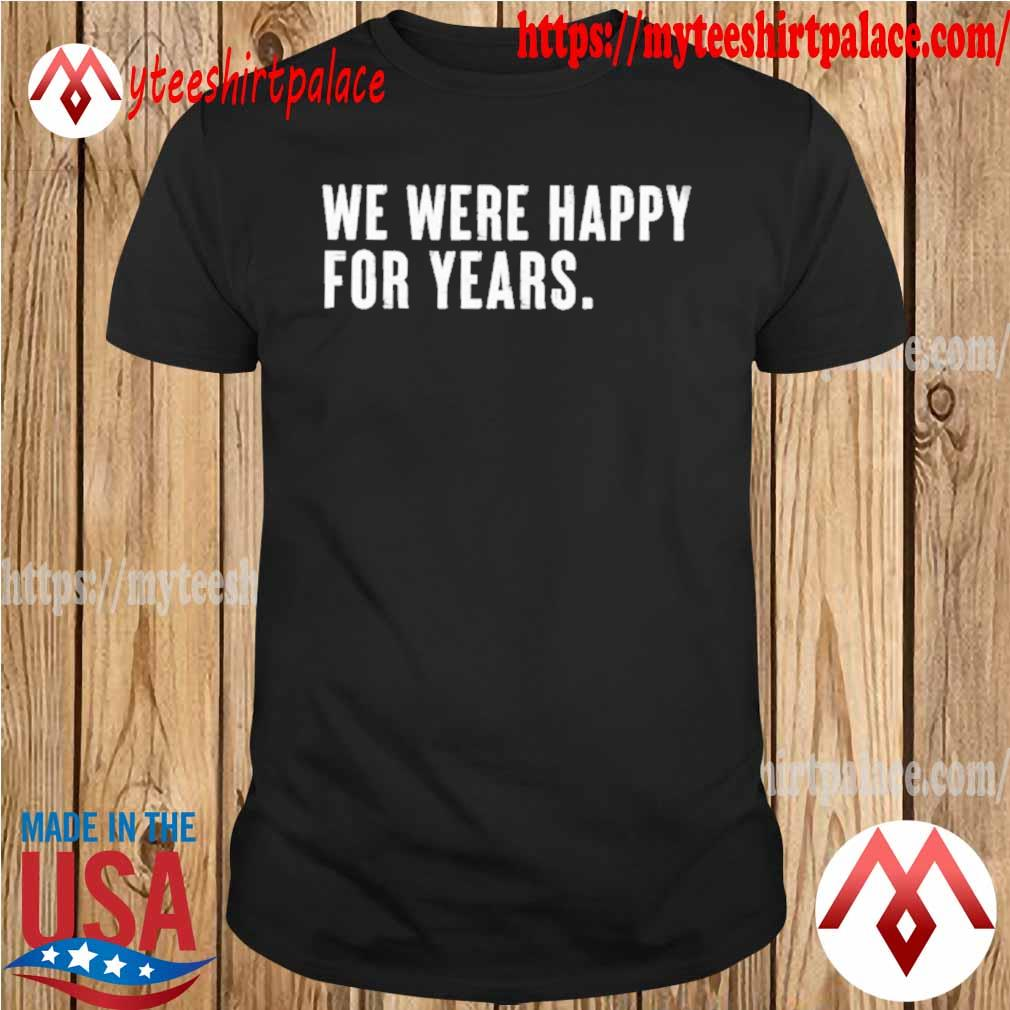 We were happy for years shirt