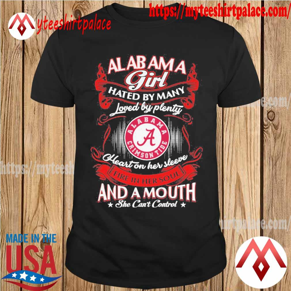 Alabama Crimson Tide Girl hated by Many loved by plenty Heart her sleeve fire in her soul and a mouth she can't control shirt