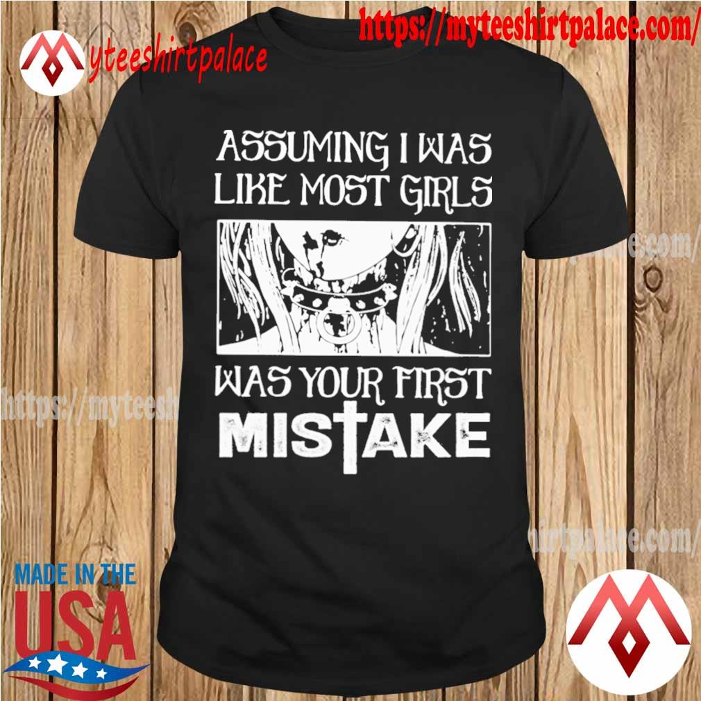 Assuming i was like most girls was your first mistake shirt