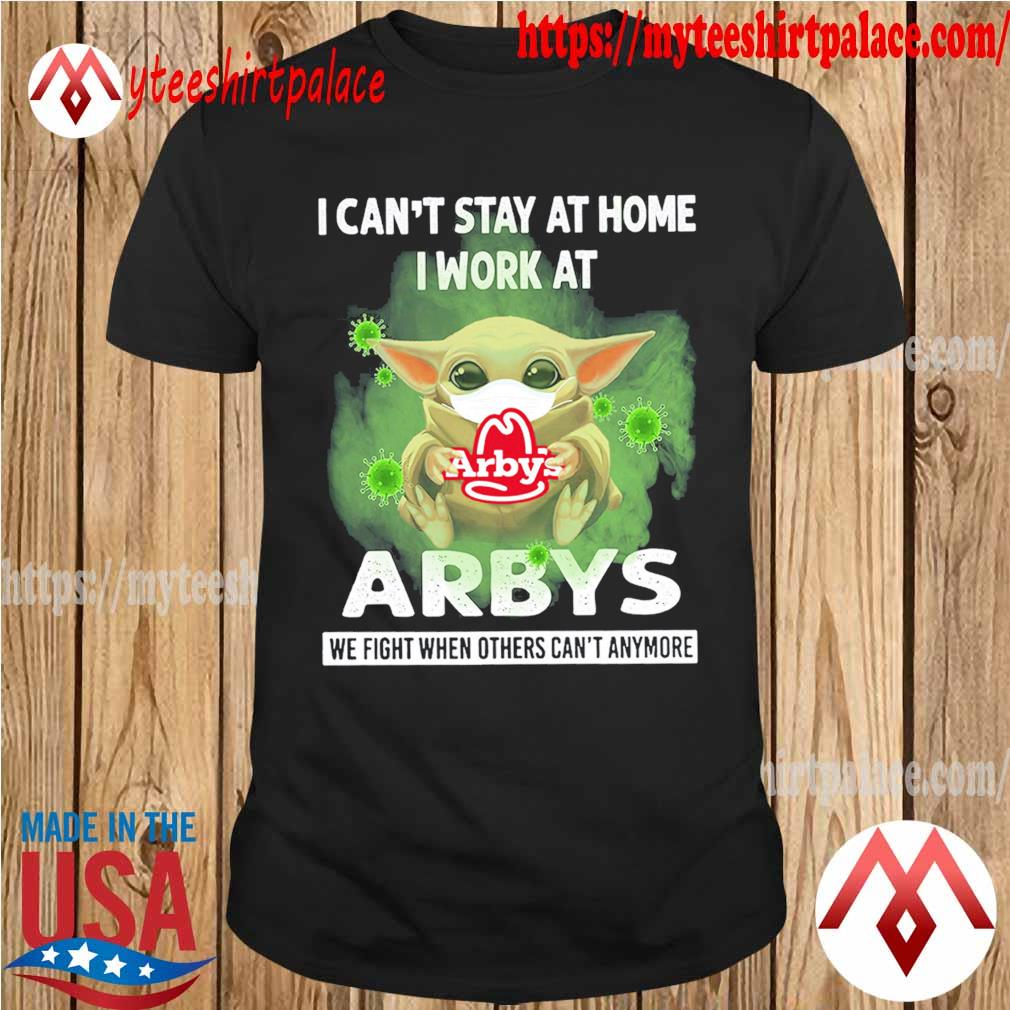 Baby Yoda I can't stay at home I work at Arby's we fight when others can't anymore shirt