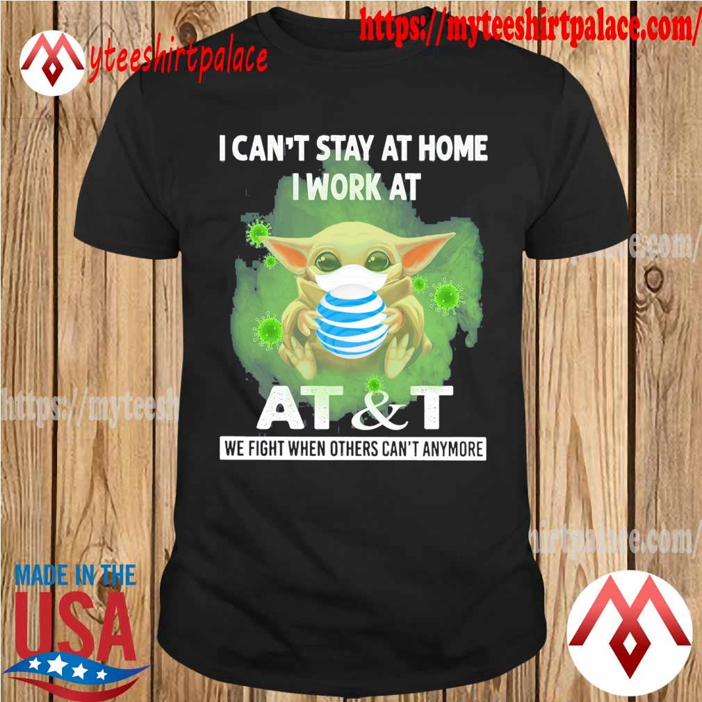 Baby Yoda I can't stay at home i work at At&T we fight when others can't anymore shirt