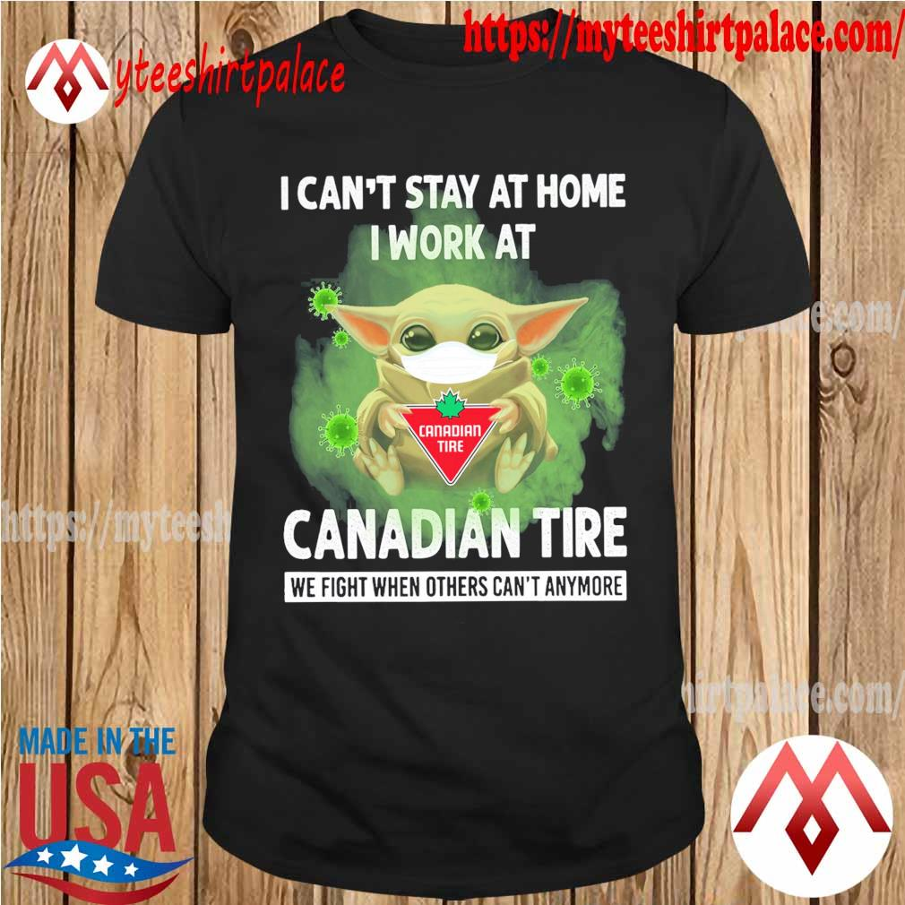 Baby Yoda I can't stay at home i work at Canadian Tire we fight when others can't anymore shirt