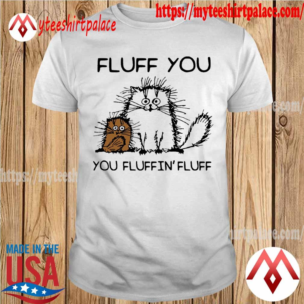 Cats Fluff you YOu fluffin' fluff shirt