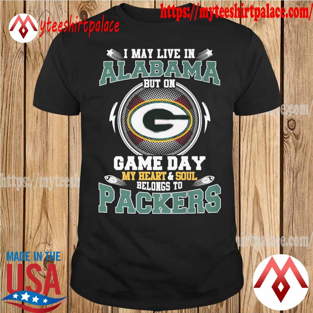 I may live in Alabama but on game day my Heart and Soul belongs to Green Bay Packers shirt