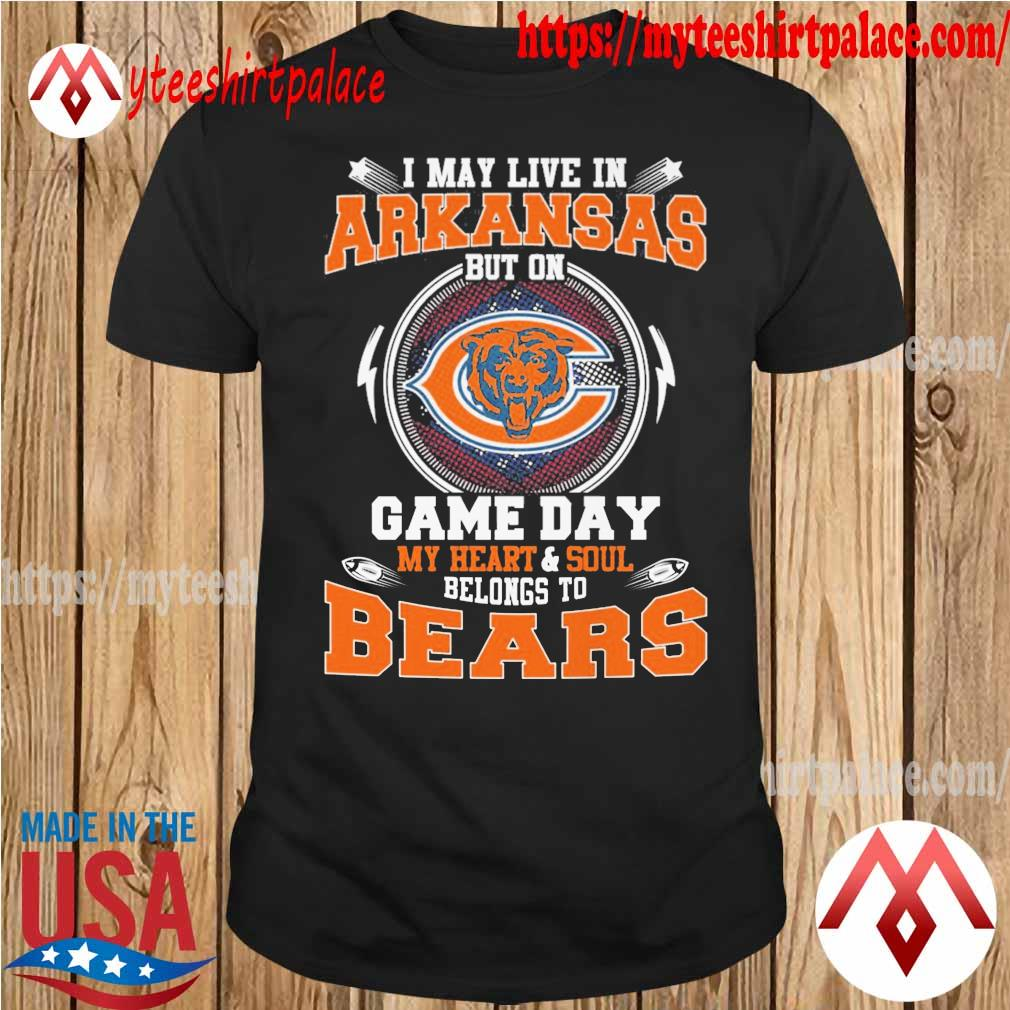 I may live in Arkansas but on game day my Heart and Soul belongs to Chicago Bears shirt