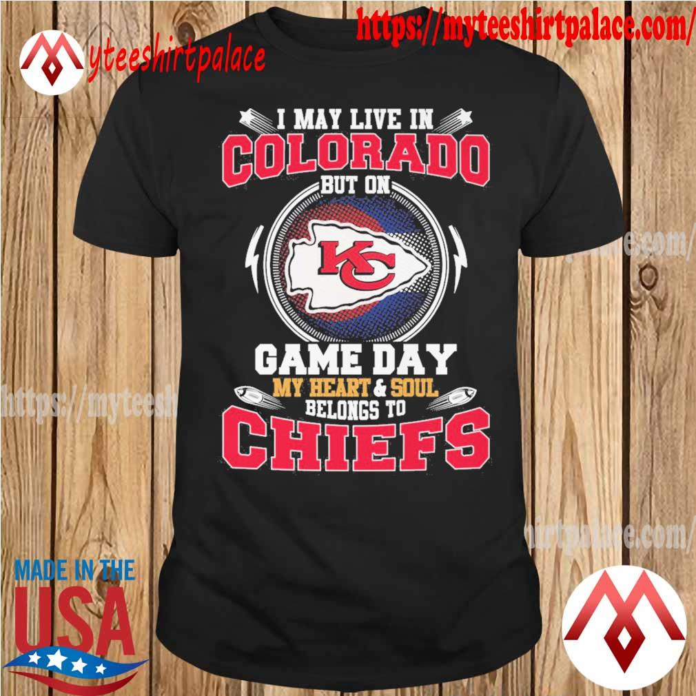 I may live in Colorado but on game day my Heart and Soul belongs to Kansas City Chiefs shirt