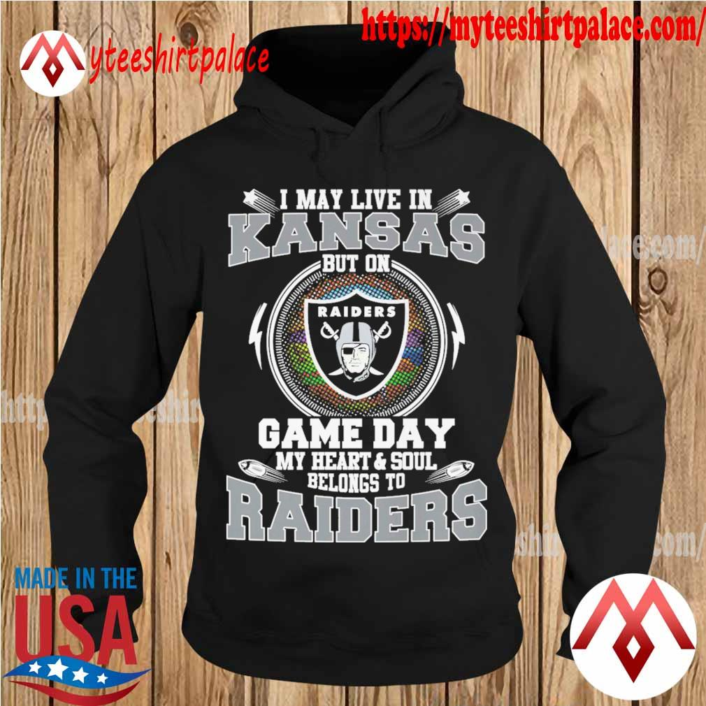 I may live in Kansas but on game day my Heart and Soul belongs to Oakland Raiders s hoodie