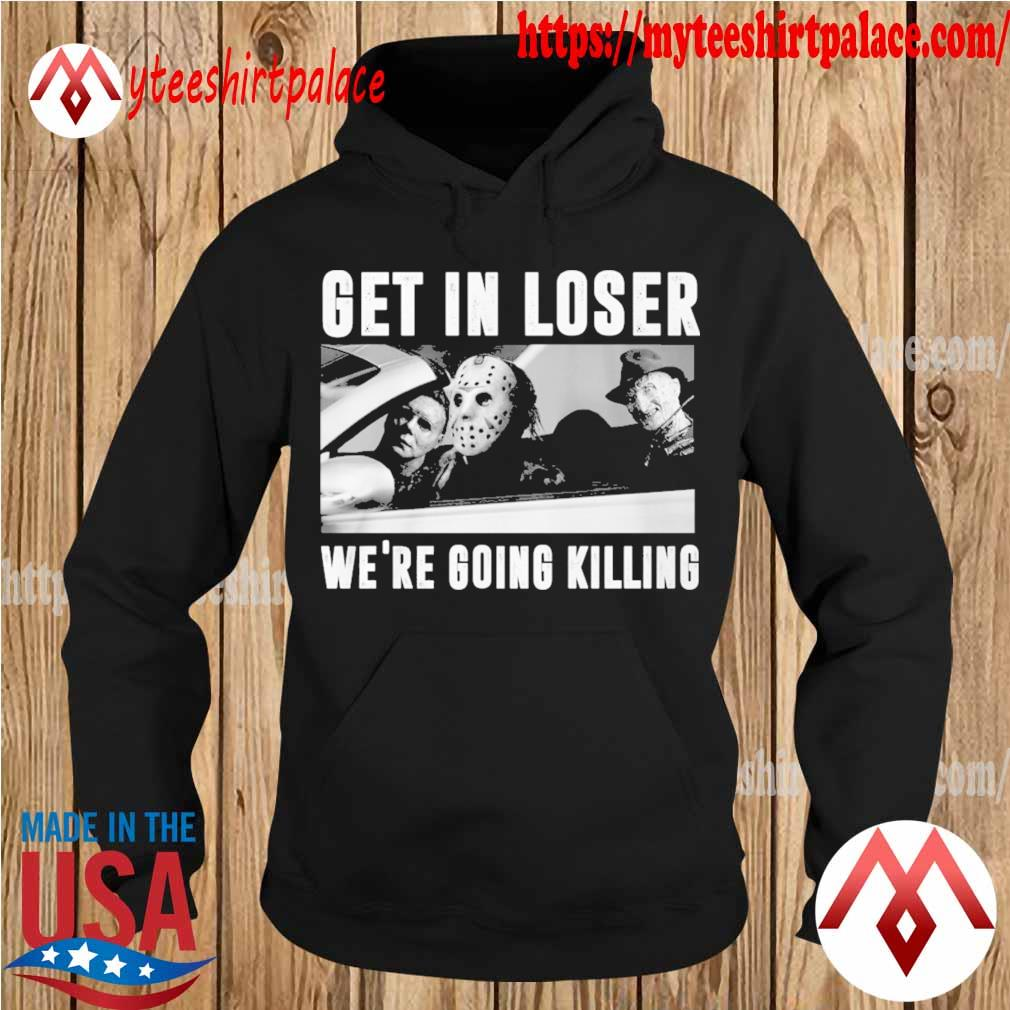 Jason Voorhees Michael Myers Freddy Krueger Get in loser we're going killing s hoodie