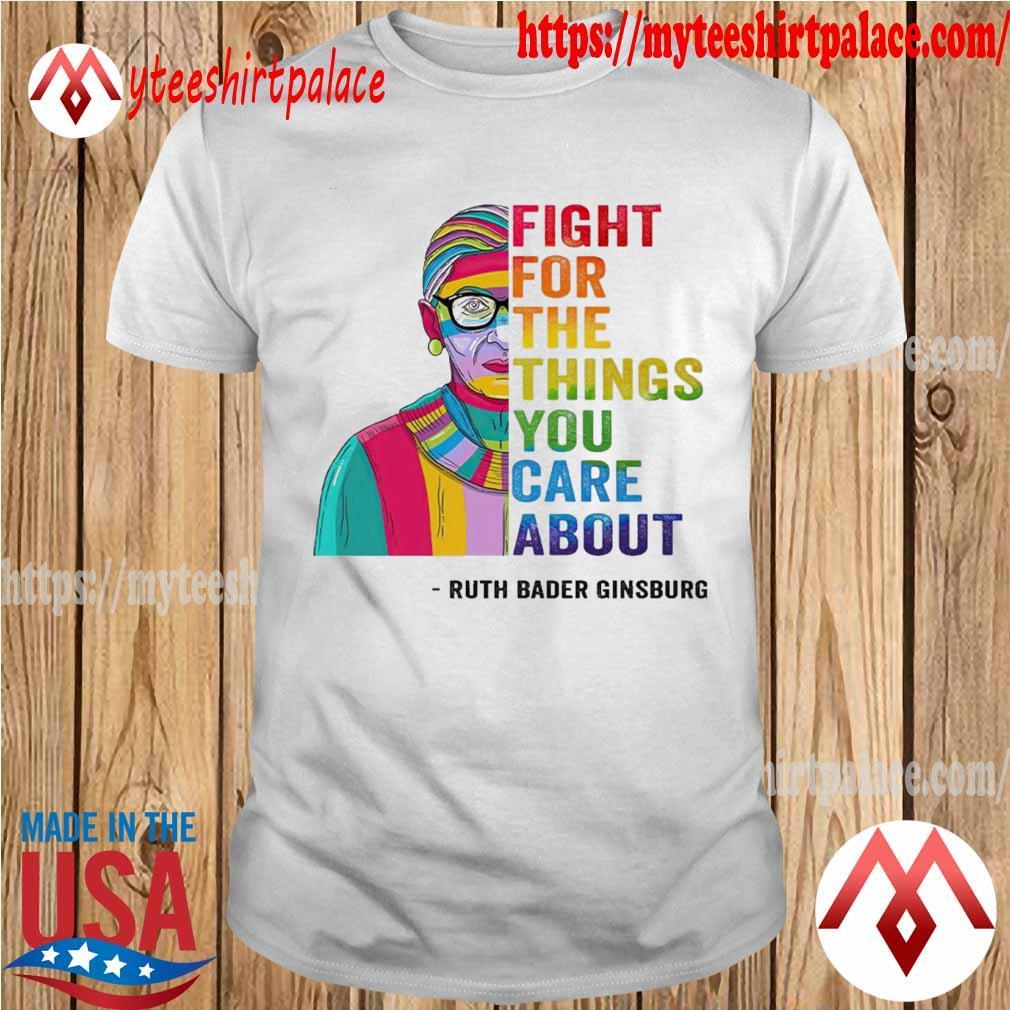 LGBT Ruth Bader Ginsburg fight for the things you care about shirt