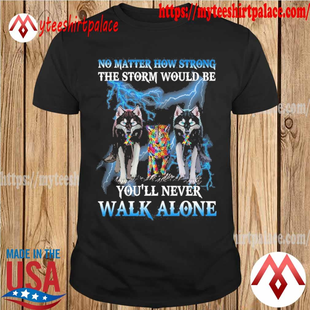 Wolf's Autism No matter how strong the storm would be You'll never walk alone shirt