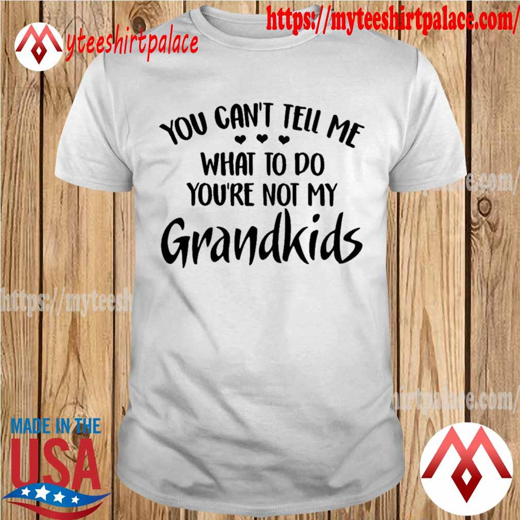 You can't tell me what to do you_re not my grandkids shirt